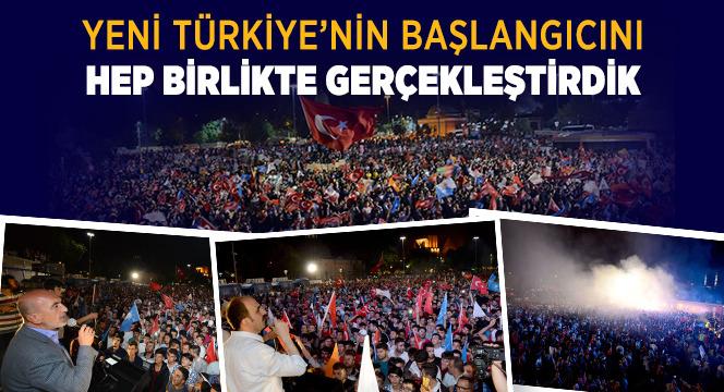 Yeni Türkiye'nin Başlangıcını Hep Birlikte Gerçekleştirdik