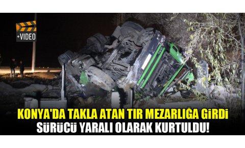 Konyada takla atan tır mezarlığa girdi, sürücü yaralı olarak kurtuldu!