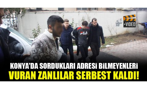 Konyada sordukları adresi bilmeyenleri vuran zanlılar serbest kaldı!