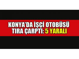 Konya'da işçi otobüsü tıra çarptı: 5 yaralı