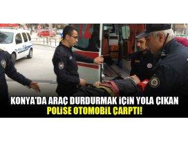Konyada araç durdurmak için yola çıkan polise otomobil çarptı!