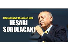 Erdoğan Konyada çok sert çıktı: Hesabı sorulacak!