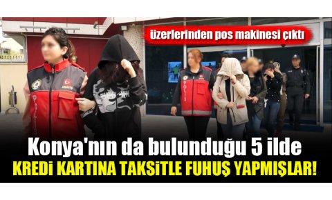 Konyanın da bulunduğu 5 ilde kredi kartına taksitle fuhuş yapmışlar!