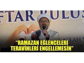 """Diyanet İşleri Başkanı Erbaş: """"Ramazan eğlenceleri teravihleri engellemesin"""""""