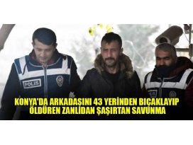 Konyada arkadaşını 43 yerinden bıçaklayıp öldüren zanlıdan şaşırtan savunma