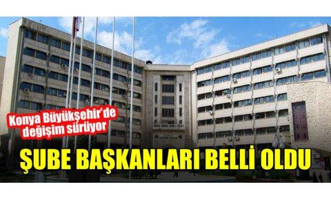 Konya Büyükşehir'de değişim sürüyor Şube başkanları belli oldu