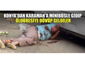 Konyadan Karamana minibüsle gidip öldüresiye dövüp geldiler