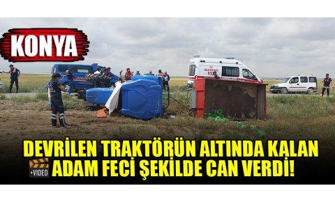 Konyada devrilen traktörün altında kalan adam feci şekilde can verdi!