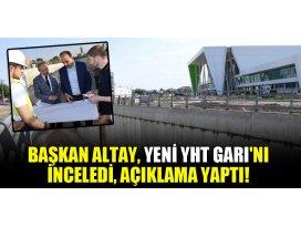Başkan Altay, Yeni YHT Garını inceledi, açıklama yaptı!