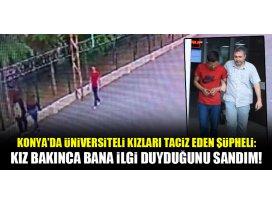 Konyada üniversiteli kızları taciz eden şüpheli: Kız bakınca bana ilgi duyduğunu sandım!