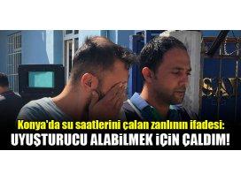 Konyada su saatlerini çalan zanlının ifadesi: Uyuşturucu alabilmek için çaldım!