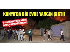 Konyada yangın çıkan evdeki vatandaşı yanmaktan polis ekipleri kurtardı