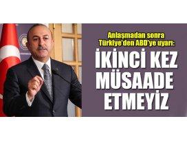Anlaşmadan sonra Türkiyeden ABDye uyarı: İkinci kez müsaade etmeyiz