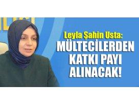 Leyla Şahin Usta: Mültecilerden katkı payı alınacak!