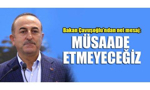 Bakan Çavuşoğlundan net mesaj: Müsaade etmeyeceğiz