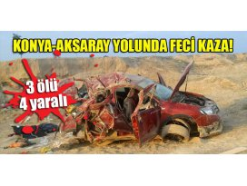 Konya-Aksaray yolunda feci kaza! 3 ölü 4 yaralı