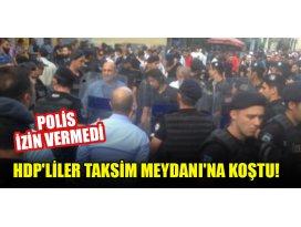 HDPliler Taksim Meydanına koştu! Polis izin vermedi