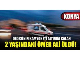 Konyada dedesinin kamyoneti altında kalan 2 yaşındaki Ömer Ali öldü