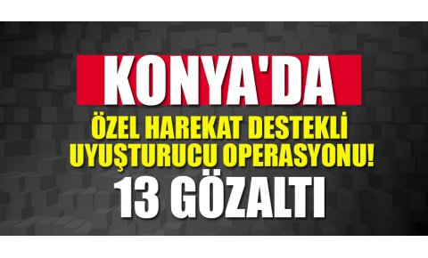 Konyada özel harekat destekli uyuşturucu operasyonu!