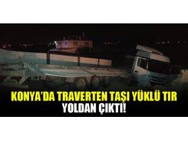 Konya'da traverten taşı yüklü tır yoldan çıktı!