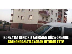 Konyada genç kız ailesinin gözü önünde balkondan atlayarak intihar etti!