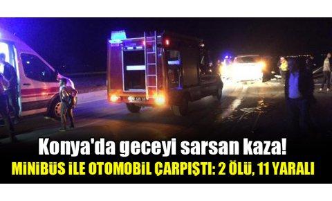 Konyada geceyi sarsan kaza! Minibüs ile otomobil çarpıştı: 2 ölü, 11 yaralı