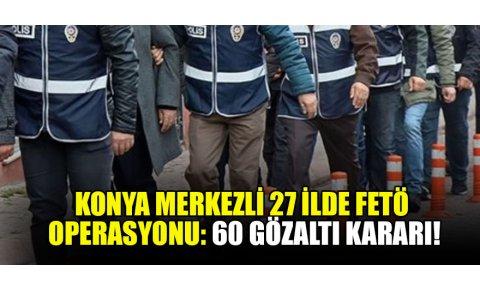 Konya merkezli 27 ilde FETÖ operasyonu: 60 gözaltı kararı
