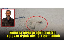 Konyada toprağa gömülü cesedi bulunan kişinin kimliği tespit edildi!