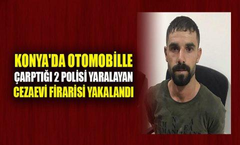 Konyada otomobille çarptığı 2 polisi yaralayan cezaevi firarisi yakalandı