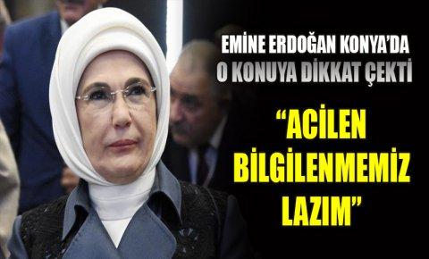 Emine Erdoğan Konyada o konuya dikkat çekti: Acilen bilgilenmemiz lazım