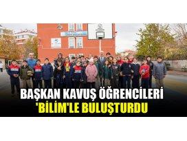 Başkan Kavuş öğrencileri Bilimle buluşturdu
