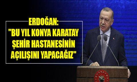 Erdoğan: Bu yıl Konya Karatay Şehir Hastanesinin açılışını yapacağız