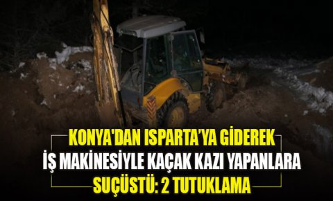 Konyadan Isparta'ya giderek iş makinesiyle kaçak kazı yapanlara suçüstü: 2 tutuklama