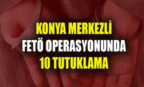 Konya merkezli FETÖ operasyonunda yakalanan 22 zanlıdan 10u tutuklandı
