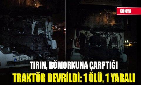 Konyada tırın, römorkuna çarptığı traktör devrildi: 1 ölü, 1 yaralı