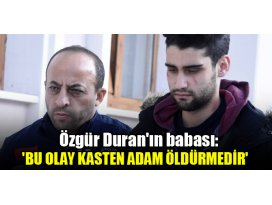 Özgür Duranın babası: Bu olay kasten adam öldürmedir