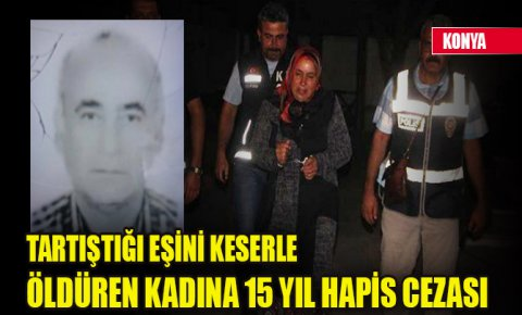 Konyada tartıştığı eşini keserle öldüren kadına 15 yıl hapis cezası