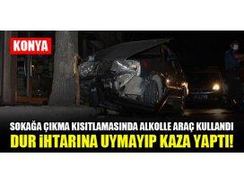 Konyada sokağa çıkma kısıtlamasında alkolle araç kullandı dur ihtarına uymayıp kaza yaptı!