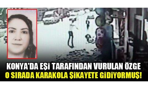Konyada eşi tarafından vurulan Özge, o sırada karakola şikayete gidiyormuş!