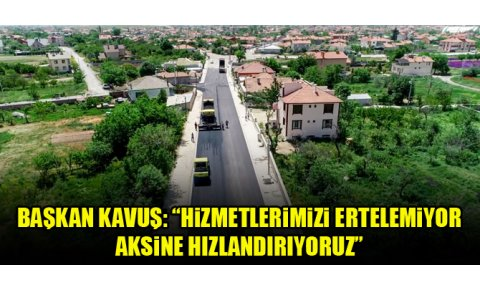 """Başkan Kavuş: """"Hizmetlerimizi ertelemiyor aksine hızlandırıyoruz"""""""