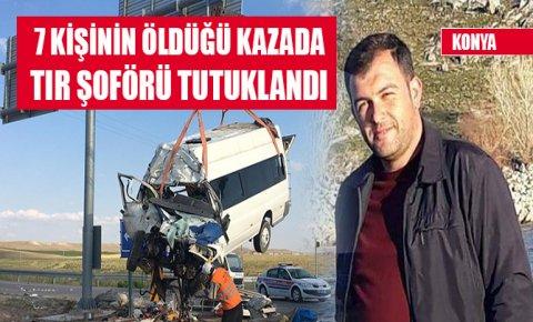 Konyada 7 kişinin öldüğü kazada, TIR şoförü tutuklandı