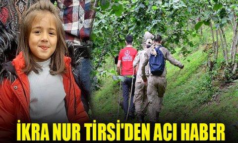 7 yaşındaki İkra Nur Tirsinin cansız bedenine ulaşıldı
