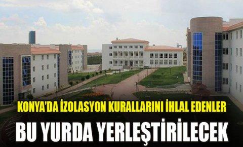 Konya'da izolasyon kurallarını ihlal edenler bu yurda yerleştirilecek