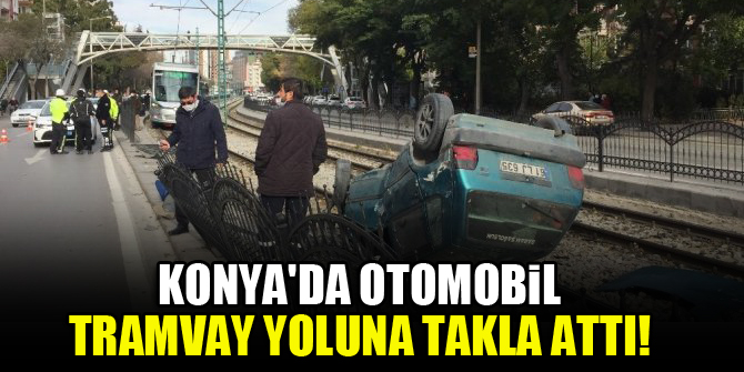 Konyada otomobil tramvay yoluna takla attı!