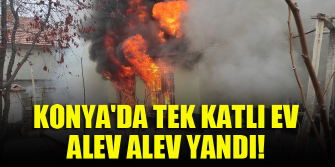 Konyada tek katlı ev alev alev yandı