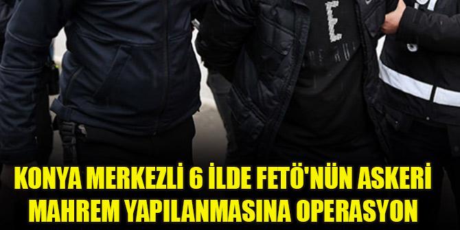 Konya merkezli 6 ilde FETÖnün askeri mahrem yapılanmasına operasyon