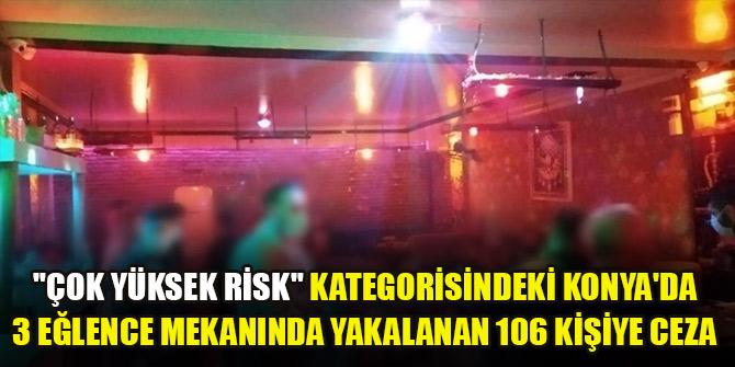 Çok yüksek risk kategorisindeki Konyada 3 eğlence mekanında yakalanan 106 kişiye ceza