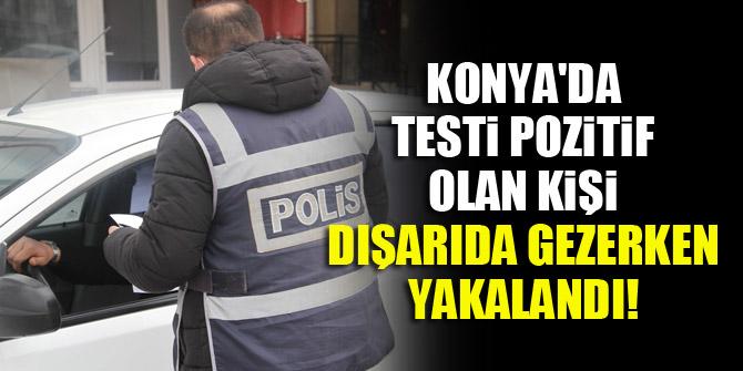 Konyada testi pozitif olan kişi dışarıda gezerken yakalandı!
