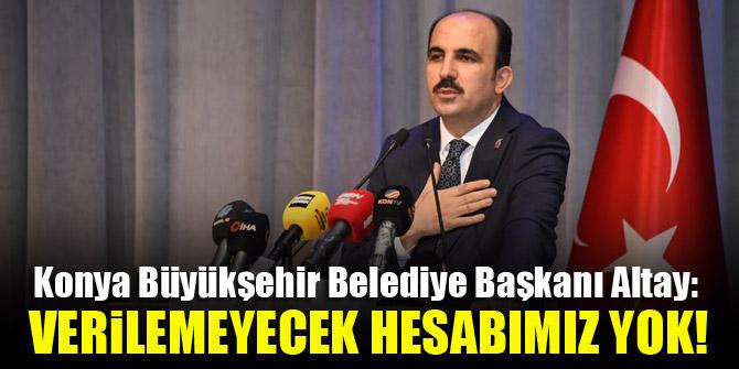Konya Büyükşehir Belediye Başkanı Altay: Verilemeyecek hesabımız yok!