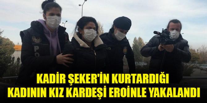 Kadir Şeker'in kurtarmaya çalıştığı Ayşe Dırla'dan sonra kız kardeşi de eroinle yakalandı